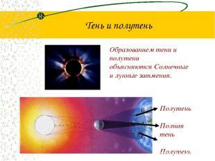 Тень и полутень Образованием тени и полутени объясняются Солнечные и лунные затм