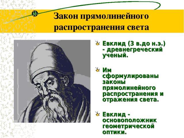 Закон прямолинейного распространения света Евклид (3 в.до н.э.) - древнегреческий ученый. Им сформулированы законы прямолинейного распространения и отражения света. Евклид - основоположник геометрической оптики.