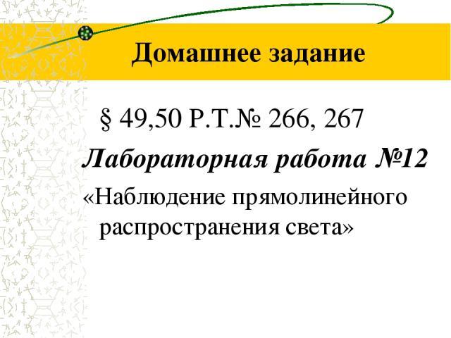 Домашнее задание § 49,50 Р.Т.№ 266, 267 Лабораторная работа №12 «Наблюдение прямолинейного распространения света»