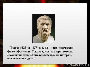 Платон (428 или 427 до н. э.) – древнегреческий философ, ученик Сократа, учитель