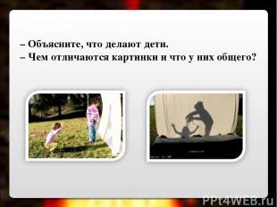 – Объясните, что делают дети. – Чем отличаются картинки и что у них общего?