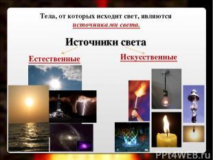 Источники света Искусственные Естественные Тела, от которых исходит свет, являют