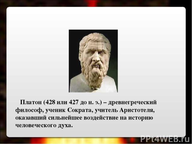 Платон (428 или 427 до н. э.) – древнегреческий философ, ученик Сократа, учитель Аристотеля, оказавший сильнейшее воздействие на историю человеческого духа.