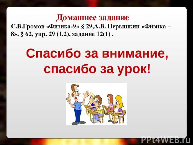 Домашнее задание С.В.Громов «Физика-9» § 29,А.В. Перышкин «Физика – 8». § 62, упр. 29 (1,2), задание 12(1) . Спасибо за внимание, спасибо за урок!