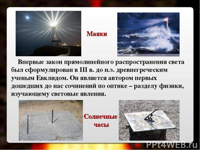 Впервые закон прямолинейного распространения света был сформулирован в III в. до н.э. древнегреческим ученым Евклидом. Он является автором первых дошедших до нас сочинений по оптике – разделу физики, изучающему световые явления. Солнечные часы Маяки