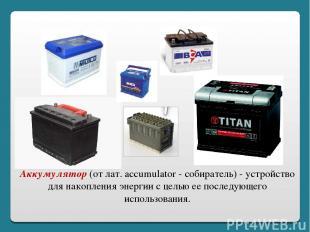 Аккумулятор (от лат. accumulator - собиратель) - устройство для накопления энерг