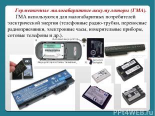 Герметичные малогабаритные аккумуляторы (ГМА).  ГМА используются дл