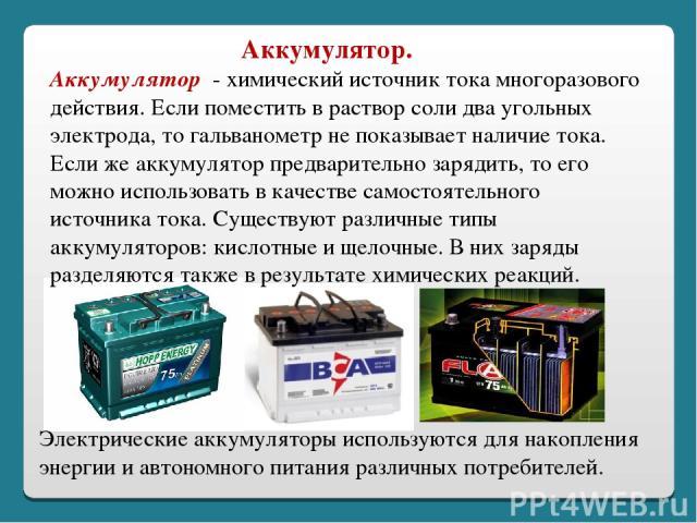 Аккумулятор - химический источник тока многоразового действия. Если поместить в раствор соли два угольных электрода, то гальванометр не показывает наличие тока. Если же аккумулятор предварительно зарядить, то его можно использовать в качестве самост…