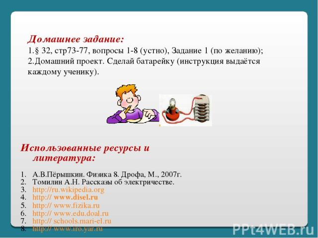Использованные ресурсы и литература: А.В.Пёрышкин. Физика 8. Дрофа, М., 2007г. Томилин А.Н. Рассказы об электричестве. http://ru.wikipedia.org http:// www.disel.ru http:// www.fizika.ru http:// www.edu.doal.ru http:// schools.mari-el.ru http:// www.…