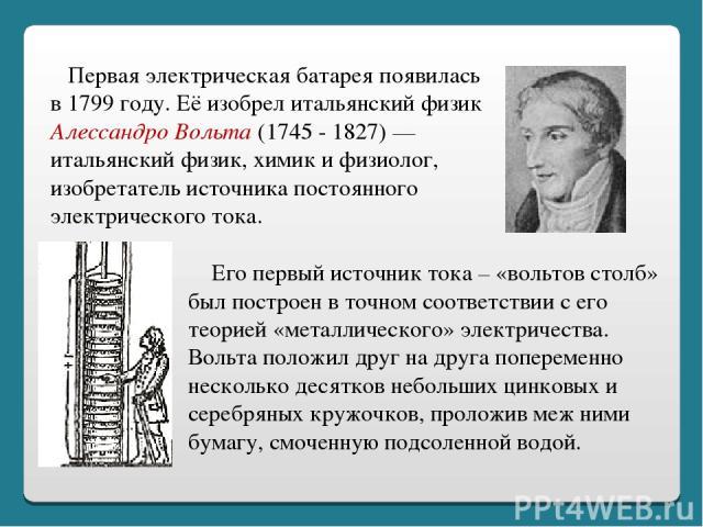 Первая электрическая батарея появилась в 1799 году. Её изобрел итальянский физик Алессандро Вольта (1745 - 1827) — итальянский физик, химик и физиолог, изобретатель источника постоянного электрического тока. Его первый источник тока – «вольтов столб…