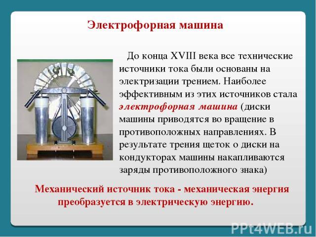 Механический источник тока - механическая энергия преобразуется в электрическую энергию. До конца XVIII века все технические источники тока были основаны на электризации трением. Наиболее эффективным из этих источников стала электрофорная машина (ди…