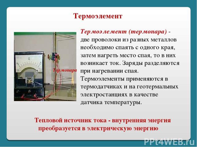 Тепловой источник тока - внутренняя энергия преобразуется в электрическую энергию Термопара Термоэлемент (термопара) - две проволоки из разных металлов необходимо спаять с одного края, затем нагреть место спая, то в них возникает ток. Заряды разделя…
