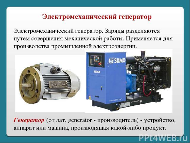 Электромеханический генератор. Заряды разделяются путем совершения механической работы. Применяется для производства промышленной электроэнергии. Электромеханический генератор Генератор (от лат. generator - производитель) - устройство, аппарат или м…