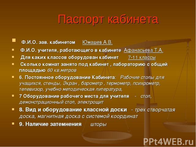 Паспорт кабинета Ф.И.О. зав. кабинетом Юмашев А.В. Ф.И.О. учителя, работающего в кабинете Афанасьева Т.А. Для каких классов оборудован кабинет 7-11 классы Сколько комнат занято под кабинет , лабораторию с общей площадью 60 кв.метров 6. Постоянное об…
