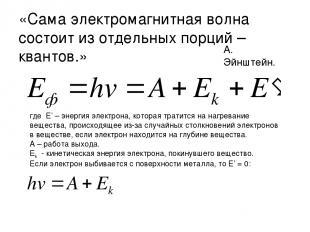 «Сама электромагнитная волна состоит из отдельных порций – квантов.» А. Эйнштейн