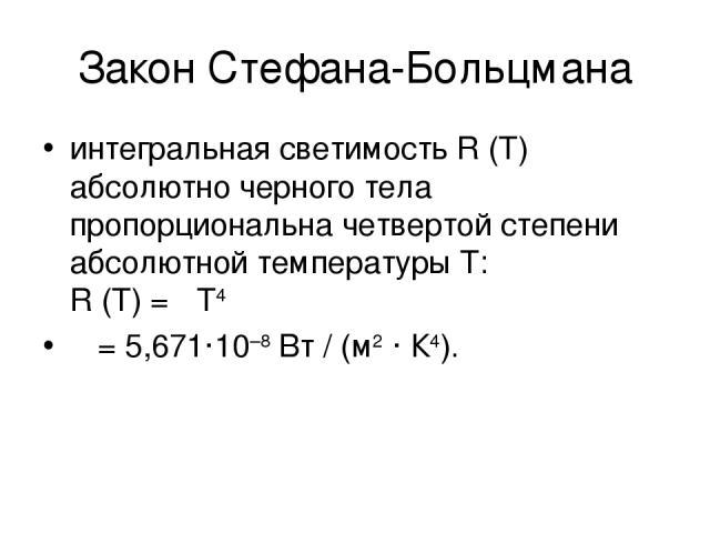 Закон Стефана-Больцмана интегральная светимость R(T) абсолютно черного тела пропорциональна четвертой степени абсолютной температуры T: R(T)=σT4 σ=5,671·10–8Вт/(м2·К4).