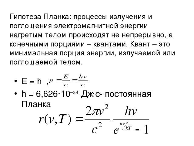 Гипотеза Планка: процессы излучения и поглощения электромагнитной энергии нагретым телом происходят не непрерывно, а конечными порциями – квантами. Квант – это минимальная порция энергии, излучаемой или поглощаемой телом. E=hν, h=6,626·10–34Дж·…