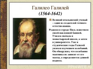 Галилео Галилей (1564-1642) Великий итальянский ученый – один из создателей точн