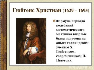 Гюйгенс Христиан (1629 – 1695) Формула периода колебаний математического маятник