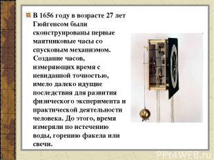 В 1656 году в возрасте 27 лет Гюйгенсом были сконструированы первые маятниковые