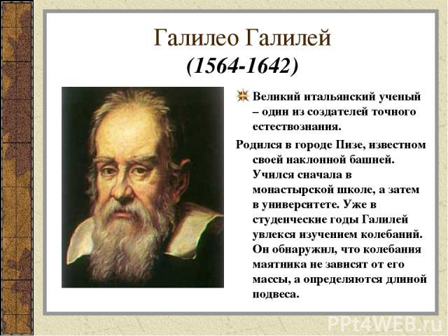 Галилео Галилей (1564-1642) Великий итальянский ученый – один из создателей точного естествознания. Родился в городе Пизе, известном своей наклонной башней. Учился сначала в монастырской школе, а затем в университете. Уже в студенческие годы Галилей…