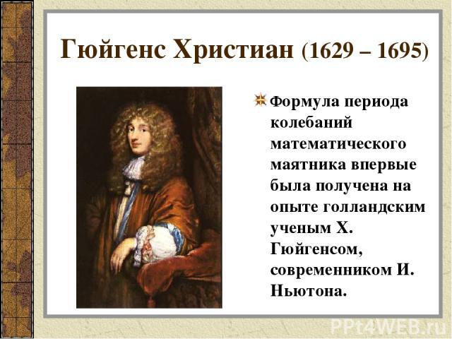 Гюйгенс Христиан (1629 – 1695) Формула периода колебаний математического маятника впервые была получена на опыте голландским ученым Х. Гюйгенсом, современником И. Ньютона.