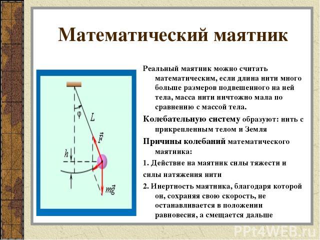 Математический маятник Реальный маятник можно считать математическим, если длина нити много больше размеров подвешенного на ней тела, масса нити ничтожно мала по сравнению с массой тела. Колебательную систему образуют: нить с прикрепленным телом и З…