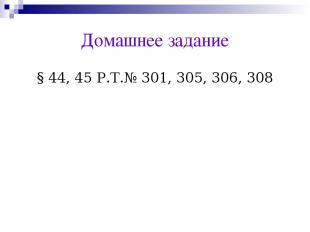 Домашнее задание § 44, 45 Р.Т.№ 301, 305, 306, 308