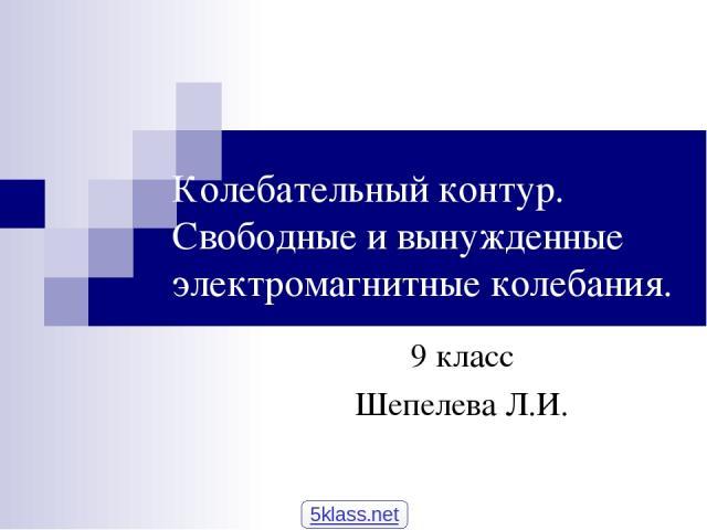 Колебательный контур. Свободные и вынужденные электромагнитные колебания. 9 класс Шепелева Л.И. 5klass.net