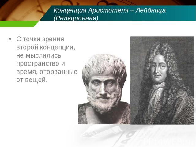 Концепция Аристотеля – Лейбница (Реляционная) С точки зрения второй концепции, не мыслились пространство и время, оторванные от вещей.
