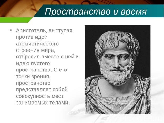 Пространство и время Аристотель, выступая против идеи атомистического строения мира, отбросил вместе с ней и идею пустого пространства. С его точки зрения, пространство представляет собой совокупность мест занимаемых телами.