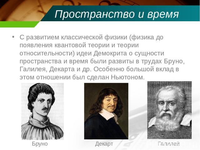 Пространство и время С развитием классической физики (физикадо появления квантовой теории и теории относительности) идеи Демокрита о сущности пространства и время были развиты в трудах Бруно, Галилея, Декарта и др. Особенно большой вклад в этом отн…
