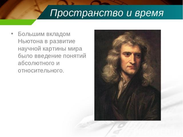 Пространство и время Большим вкладом Ньютона в развитие научной картины мира было введение понятий абсолютного и относительного.