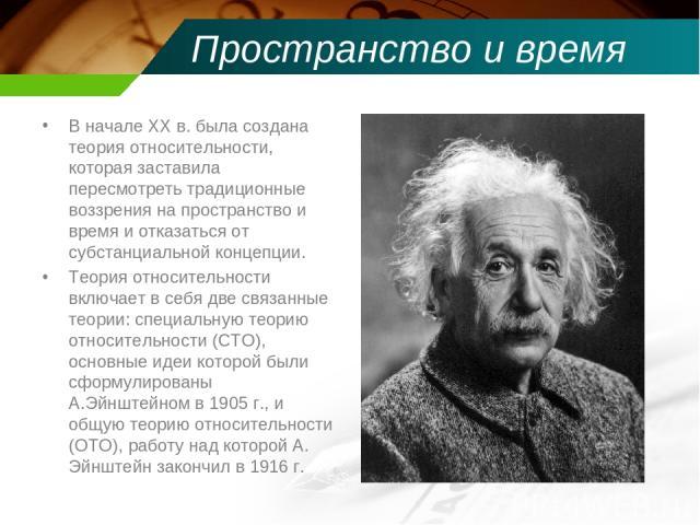 Пространство и время В начале XX в. была создана теория относительности, которая заставила пересмотреть традиционные воззрения на пространство и время и отказаться от субстанциальной концепции. Теория относительности включает в себя две связанные т…