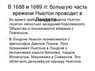 В 1688 и 1689гг. большую часть времени Ньютон проводит в Лондоне. Во время преб