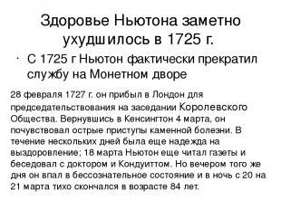 Здоровье Ньютона заметно ухудшилось в 1725г. С 1725 г Ньютон фактически прекрат