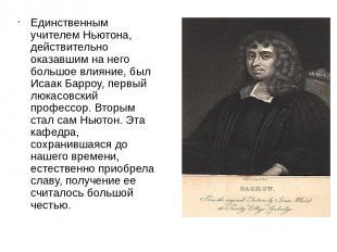Единственным учителем Ньютона, действительно оказавшим на него большое влияние,