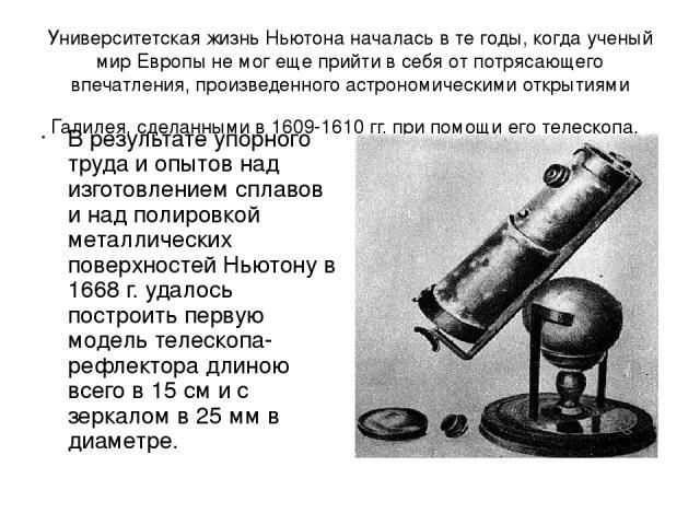 Университетская жизнь Ньютона началась в те годы, когда ученый мир Европы не мог еще прийти в себя oт потрясающего впечатления, произведенного астрономическими открытиями Галилея, сделанными в 1609-1610гг. при помощи его телескопа. В результате упо…