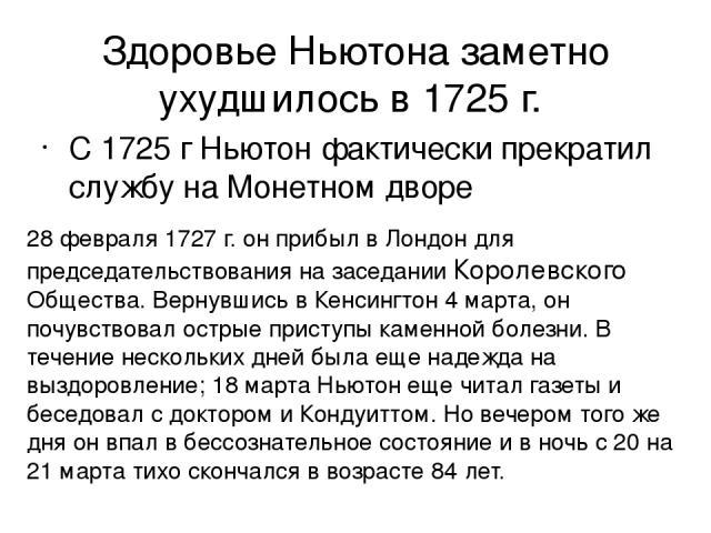 Здоровье Ньютона заметно ухудшилось в 1725г. С 1725 г Ньютон фактически прекратил службу на Монетном дворе 28 февраля 1727г. он прибыл в Лондон для председательствования на заседании Королевского Общества. Вернувшись в Кенсингтон 4 марта, он почув…