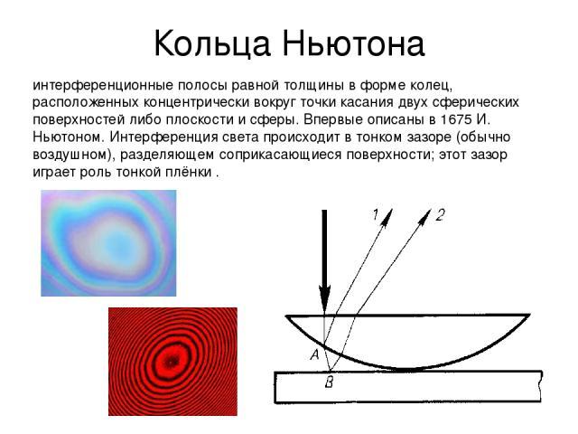 Кольца Ньютона интерференционные полосы равной толщины в форме колец, расположенных концентрически вокруг точки касания двух сферических поверхностей либо плоскости и сферы. Впервые описаны в 1675 И. Ньютоном. Интерференция света происходит в тонком…