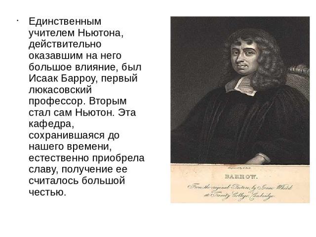 Единственным учителем Ньютона, действительно оказавшим на него большое влияние, был Исаак Барроу, первый люкасовский профессор. Вторым стал сам Ньютон. Эта кафедра, сохранившаяся до нашего времени, естественно приобрела славу, получение ее считалось…