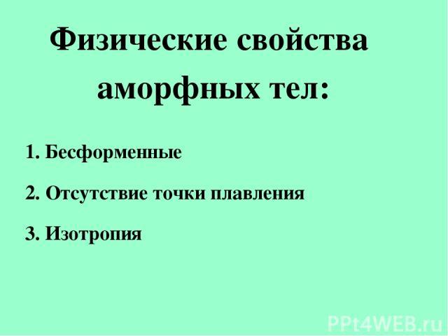 Физические свойства аморфных тел: 1. Бесформенные 2. Отсутствие точки плавления 3. Изотропия