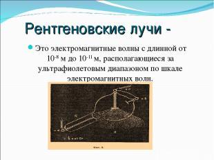 Рентгеновские лучи - Это электромагнитные волны с длинной от 10-8 м до 10-11 м,