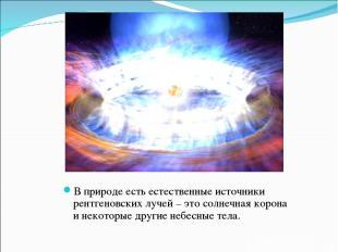 В природе есть естественные источники рентгеновских лучей – это солнечная корона