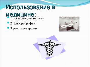 Использование в медицине: 1.рентгенодиагностика 2.флюорография 3.рентгенотерапия