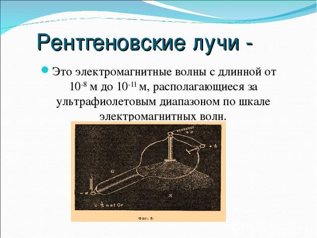 Рентгеновские лучи - Это электромагнитные волны с длинной от 10-8 м до 10-11 м, располагающиеся за ультрафиолетовым диапазоном по шкале электромагнитных волн.