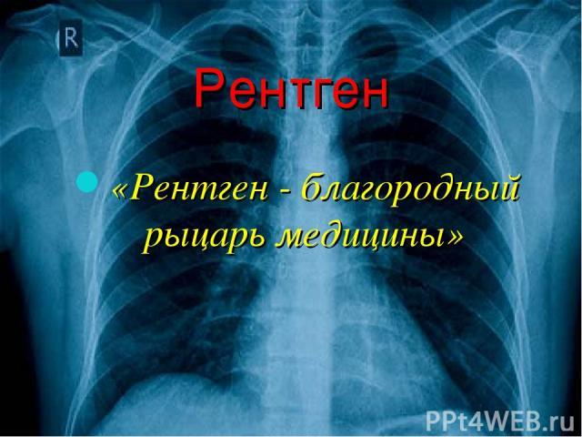 Рентген «Рентген - благородный рыцарь медицины»