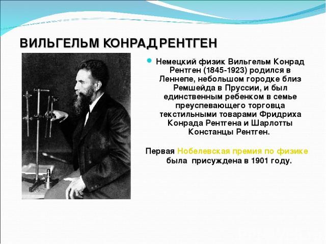 ВИЛЬГЕЛЬМ КОНРАД РЕНТГЕН Немецкий физик Вильгельм Конрад Рентген (1845-1923) родился в Леннепе, небольшом городке близ Ремшейда в Пруссии, и был единственным ребенком в семье преуспевающего торговца текстильными товарами Фридриха Конрада Рентгена и …
