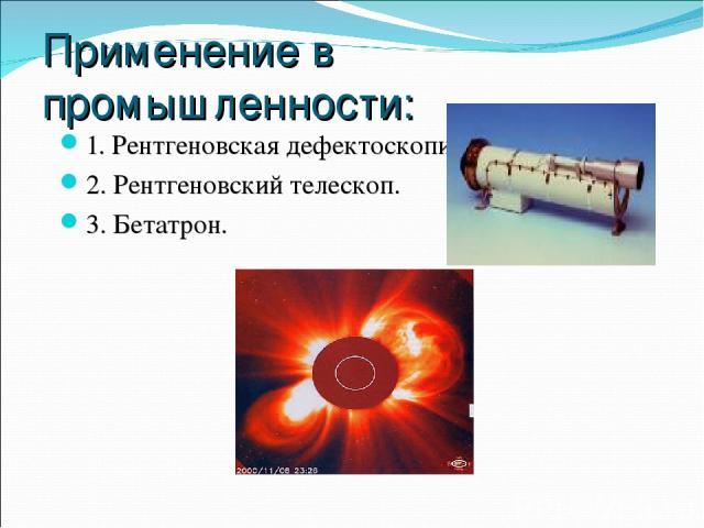 Применение в промышленности: 1. Рентгеновская дефектоскопия. 2. Рентгеновский телескоп. 3. Бетатрон.