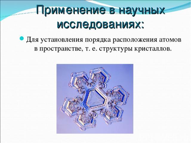 Применение в научных исследованиях: Для установления порядка расположения атомов в пространстве, т. е. структуры кристаллов.